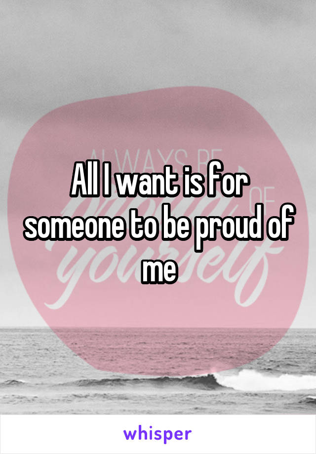All I want is for someone to be proud of me