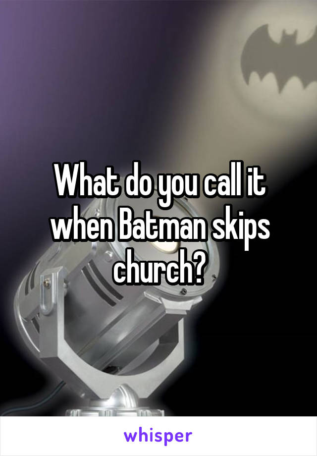 What do you call it when Batman skips church?