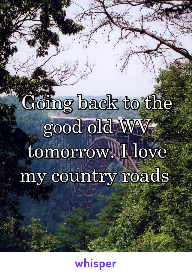 Going back to the good old WV tomorrow. I love my country roads