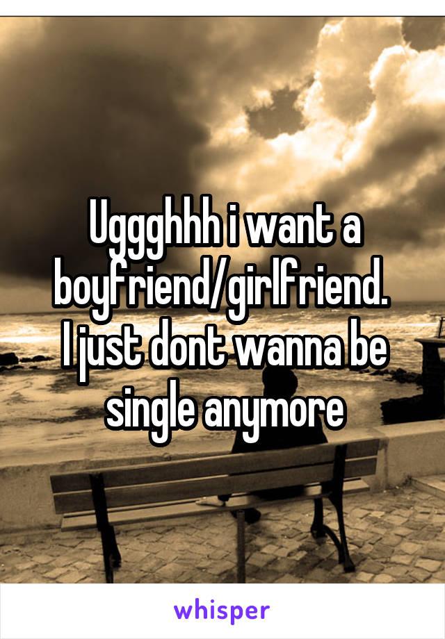 Uggghhh i want a boyfriend/girlfriend.  I just dont wanna be single anymore