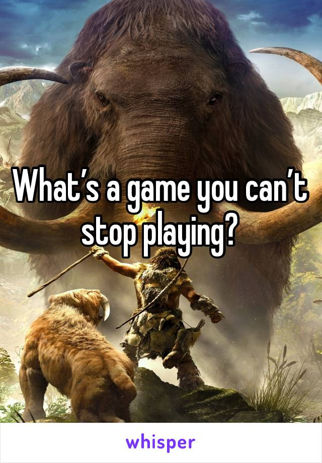 What's a game you can't stop playing?