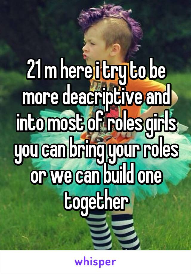 21 m here i try to be more deacriptive and into most of roles girls you can bring your roles or we can build one together