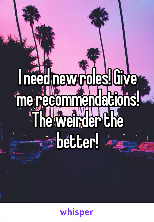 I need new roles! Give me recommendations! The weirder the better!