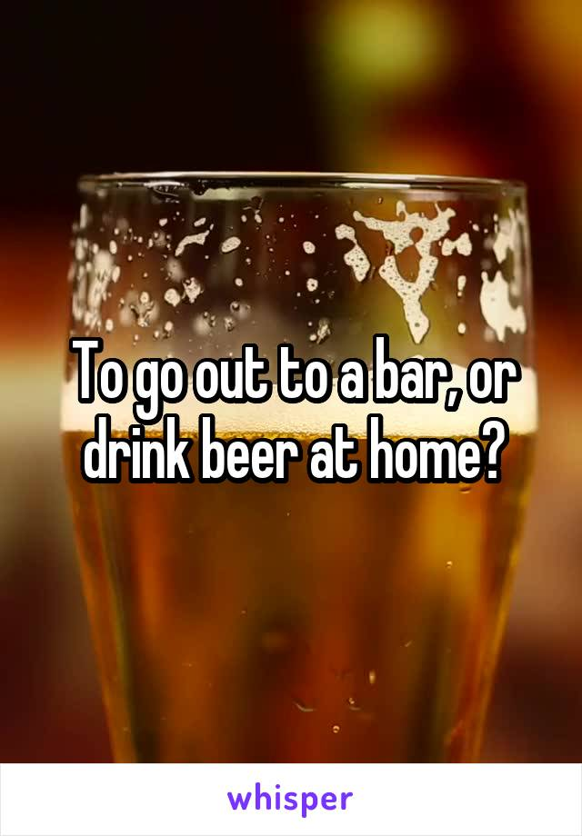 To go out to a bar, or drink beer at home?
