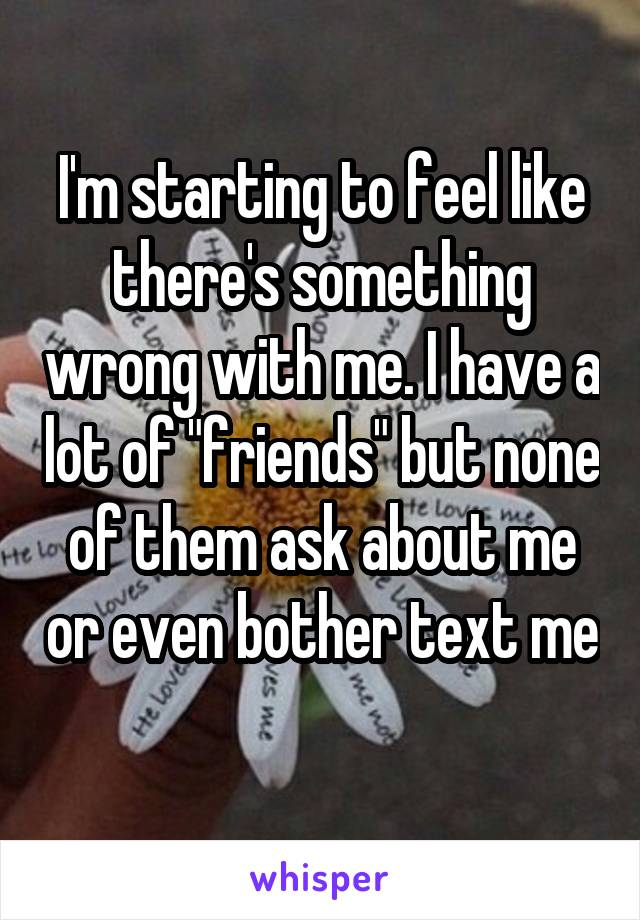 """I'm starting to feel like there's something wrong with me. I have a lot of """"friends"""" but none of them ask about me or even bother text me"""