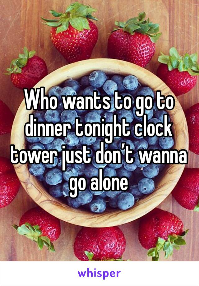 Who wants to go to dinner tonight clock tower just don't wanna go alone
