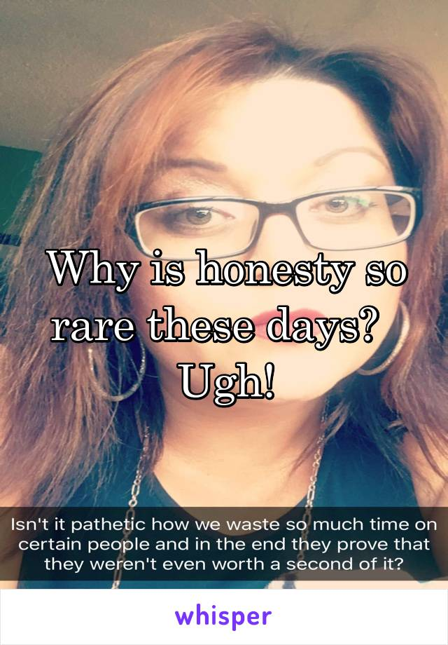 Why is honesty so rare these days?   Ugh!