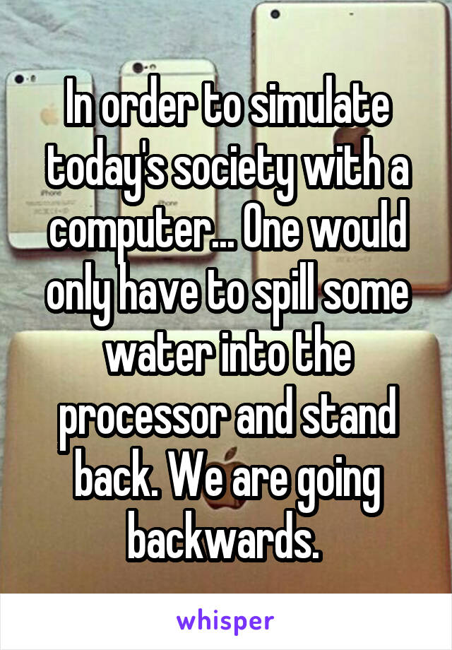 In order to simulate today's society with a computer... One would only have to spill some water into the processor and stand back. We are going backwards.