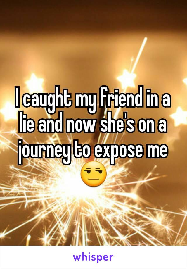 I caught my friend in a lie and now she's on a journey to expose me 😒