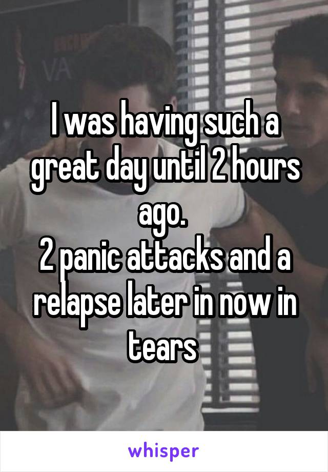 I was having such a great day until 2 hours ago.  2 panic attacks and a relapse later in now in tears