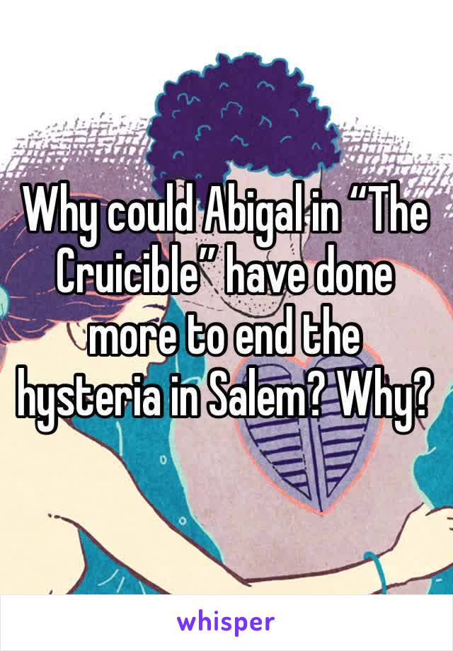 "Why could Abigal in ""The Cruicible"" have done more to end the hysteria in Salem? Why?"