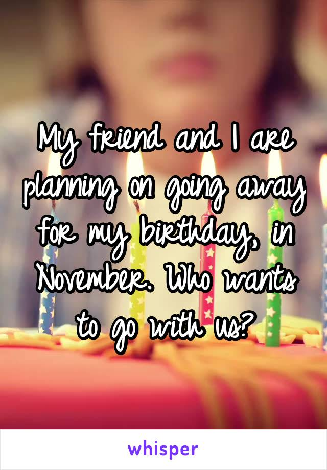 My friend and I are planning on going away for my birthday, in November. Who wants to go with us?