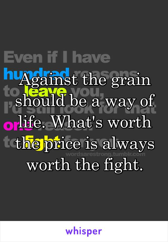 Against the grain should be a way of life. What's worth the price is always worth the fight.