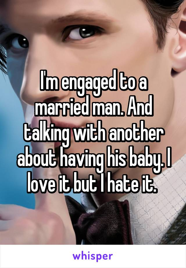 I'm engaged to a married man. And talking with another about having his baby. I love it but I hate it.