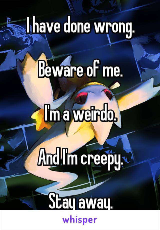 I have done wrong.  Beware of me.  I'm a weirdo.  And I'm creepy.  Stay away.
