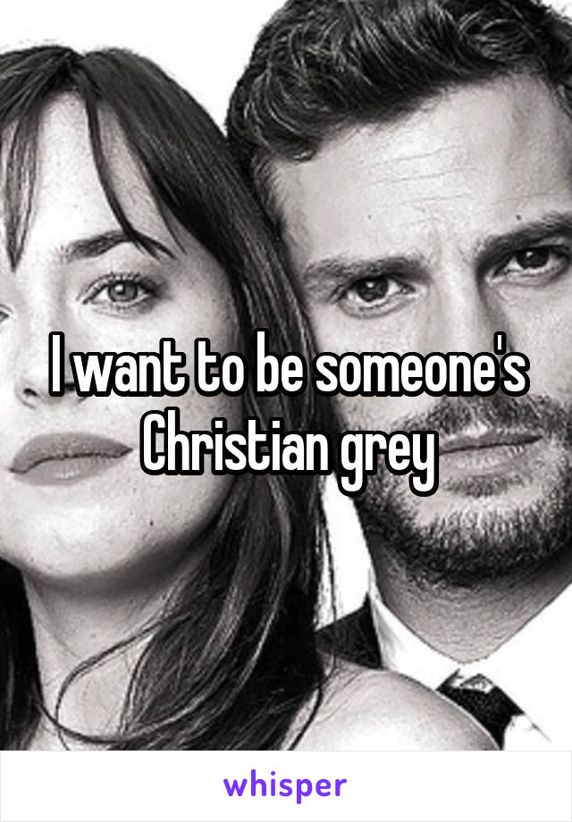 I want to be someone's Christian grey