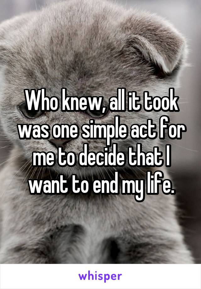 Who knew, all it took was one simple act for me to decide that I want to end my life.
