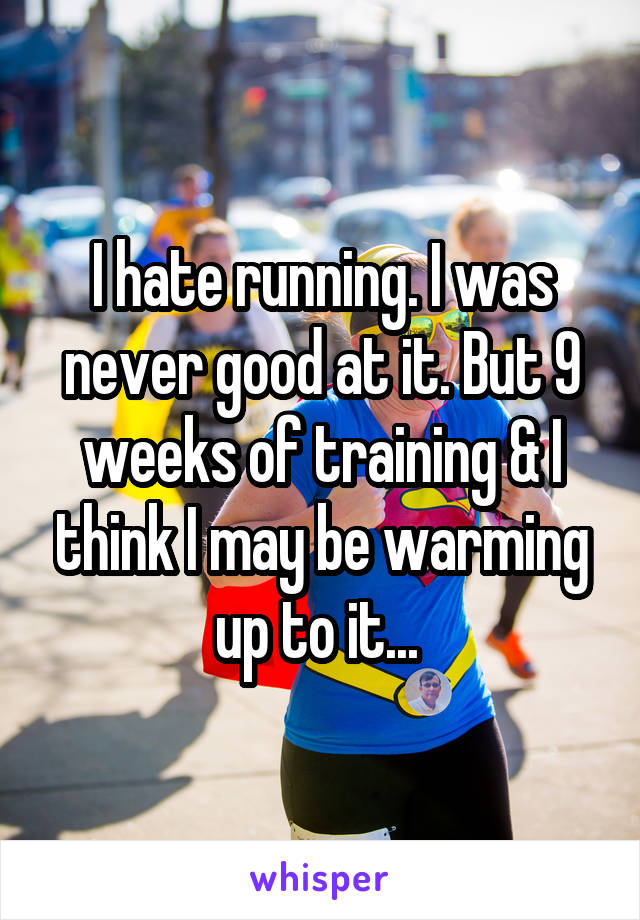 I hate running. I was never good at it. But 9 weeks of training & I think I may be warming up to it...