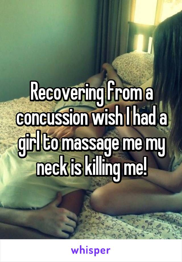 Recovering from a concussion wish I had a girl to massage me my neck is killing me!