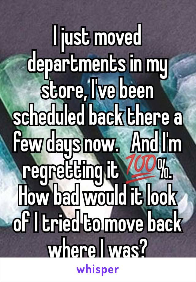 I just moved departments in my store, I've been scheduled back there a few days now.   And I'm regretting it 💯%. How bad would it look of I tried to move back where I was?