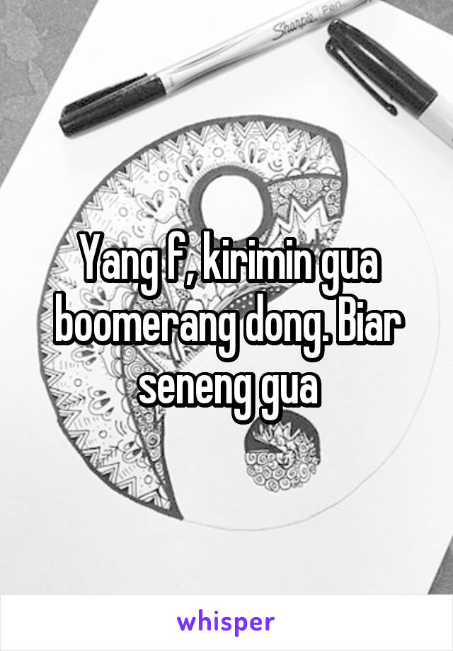 Yang f, kirimin gua boomerang dong. Biar seneng gua
