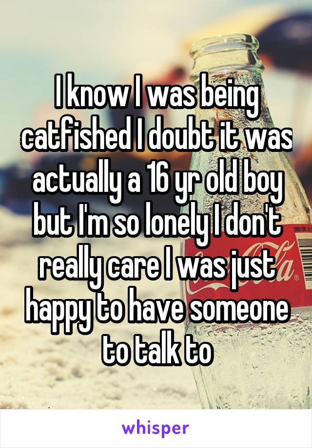 I know I was being catfished I doubt it was actually a 16 yr old boy but I'm so lonely I don't really care I was just happy to have someone to talk to