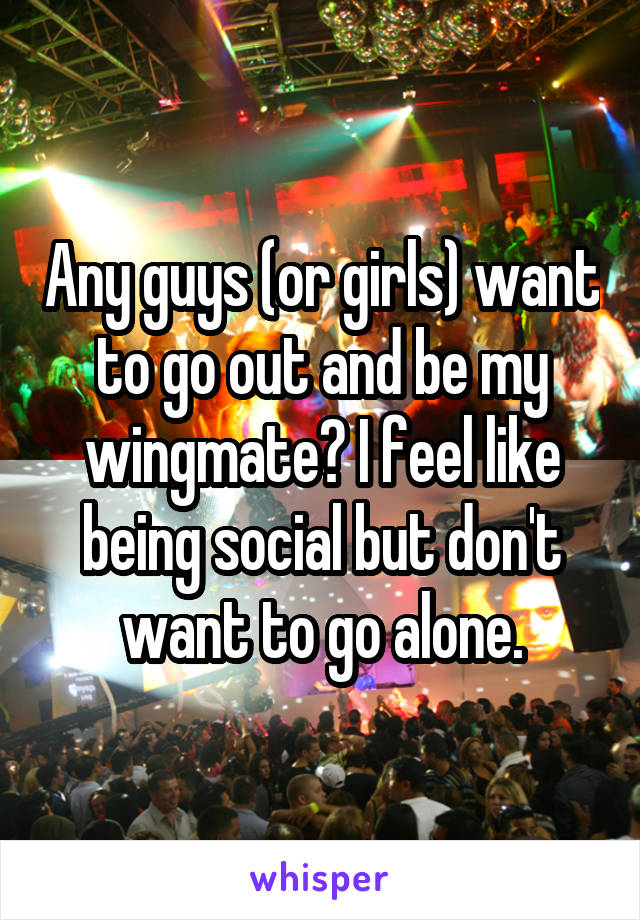Any guys (or girls) want to go out and be my wingmate? I feel like being social but don't want to go alone.