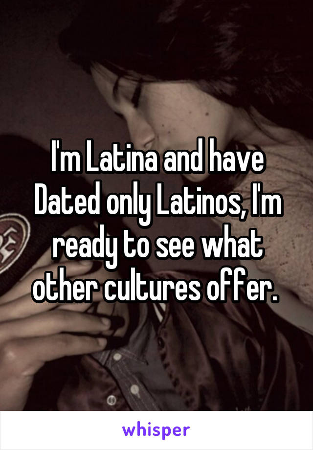 I'm Latina and have Dated only Latinos, I'm ready to see what other cultures offer.