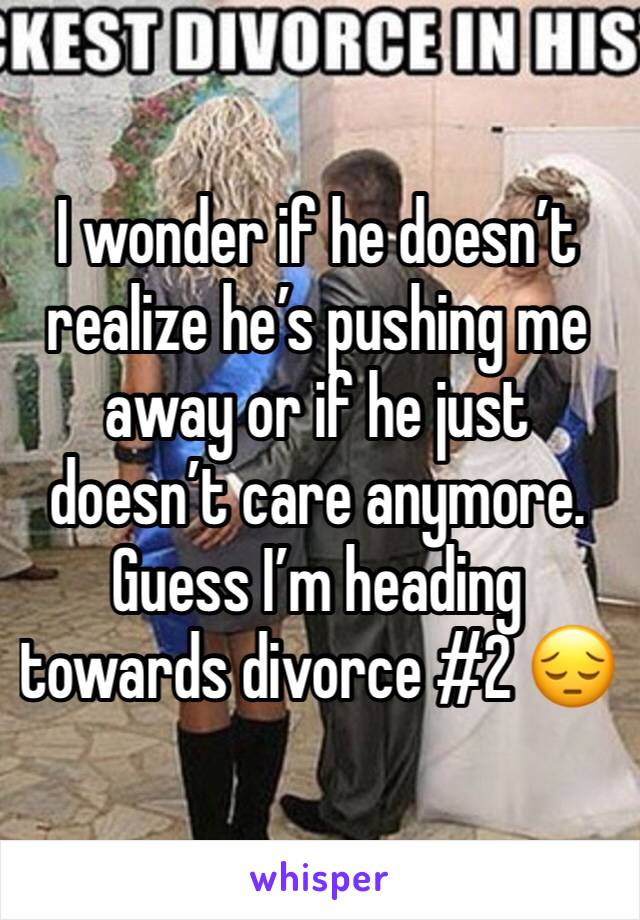 I wonder if he doesn't realize he's pushing me away or if he just doesn't care anymore. Guess I'm heading towards divorce #2 😔