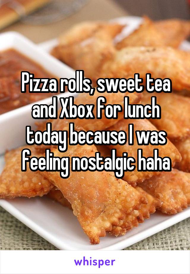 Pizza rolls, sweet tea and Xbox for lunch today because I was feeling nostalgic haha