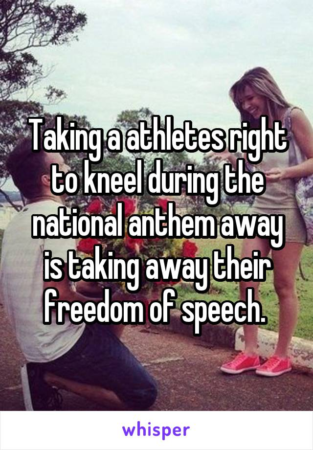 Taking a athletes right to kneel during the national anthem away is taking away their freedom of speech.