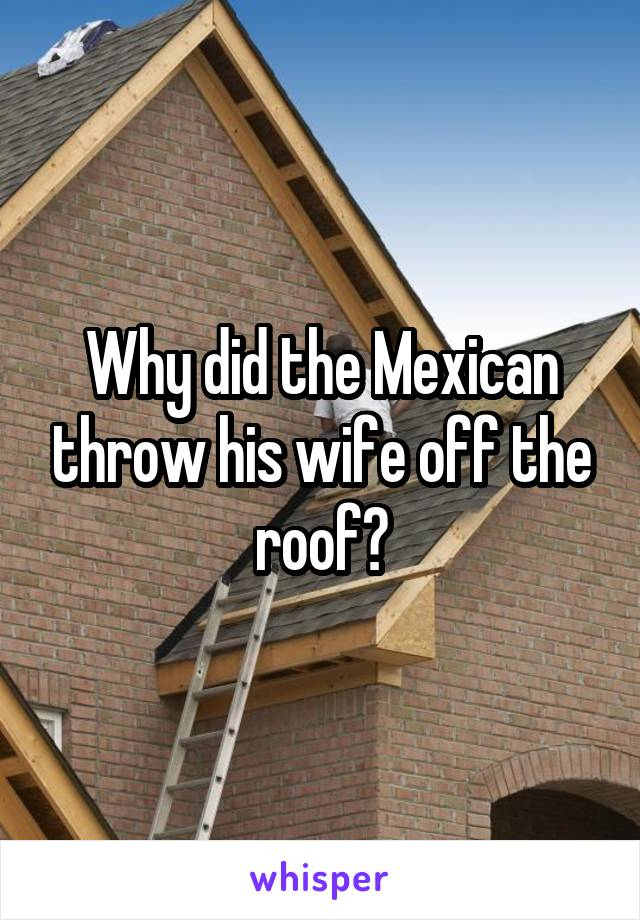Why did the Mexican throw his wife off the roof?