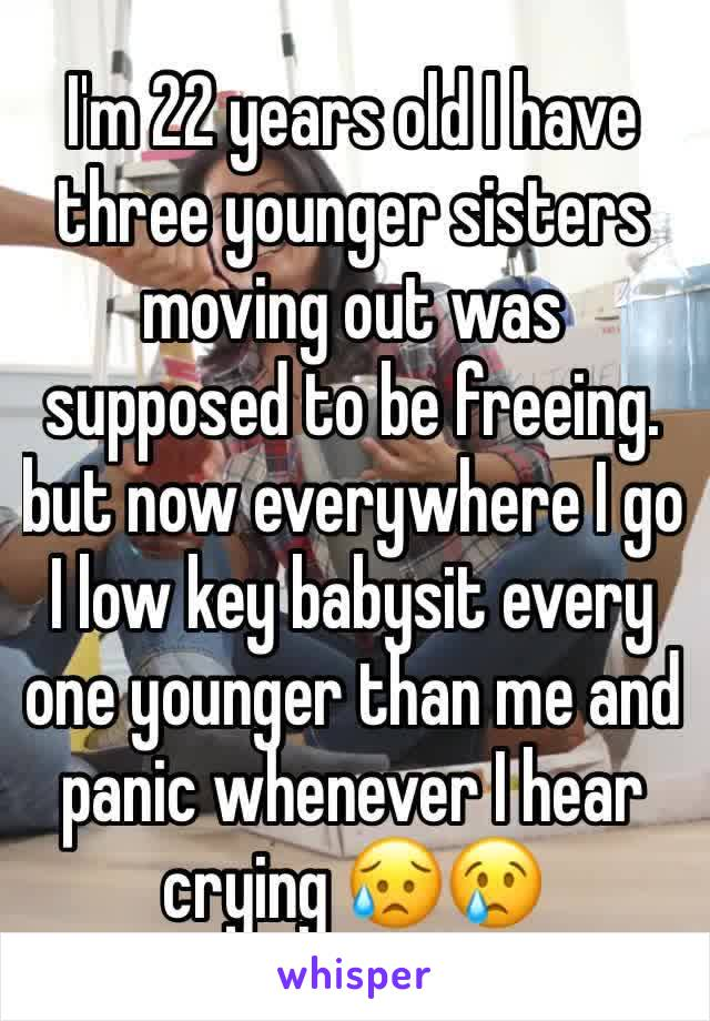 I'm 22 years old I have three younger sisters moving out was supposed to be freeing. but now everywhere I go I low key babysit every one younger than me and panic whenever I hear crying 😥😢