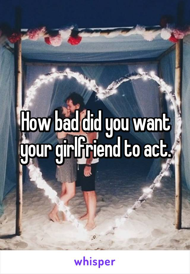 How bad did you want your girlfriend to act.