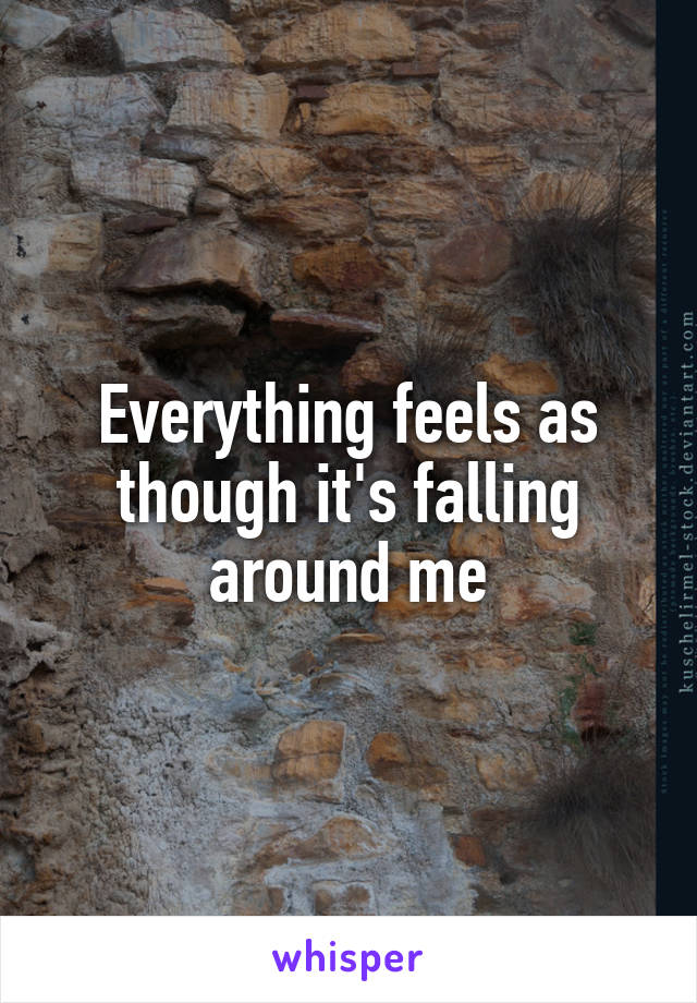 Everything feels as though it's falling around me