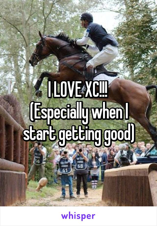 I LOVE XC!!!  (Especially when I start getting good)