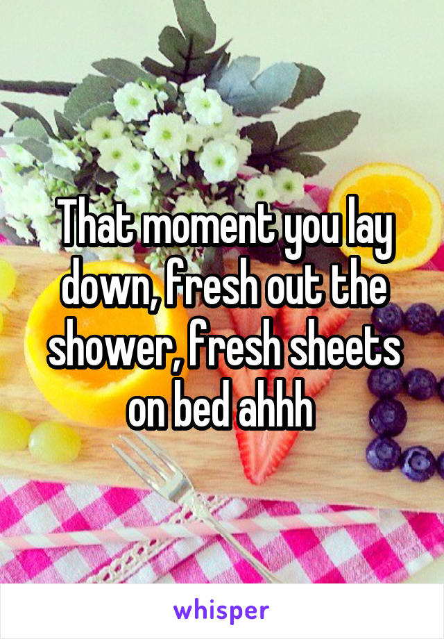 That moment you lay down, fresh out the shower, fresh sheets on bed ahhh
