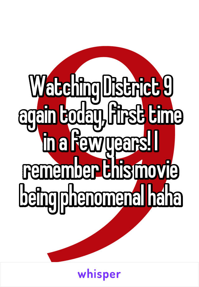 Watching District 9 again today, first time in a few years! I remember this movie being phenomenal haha