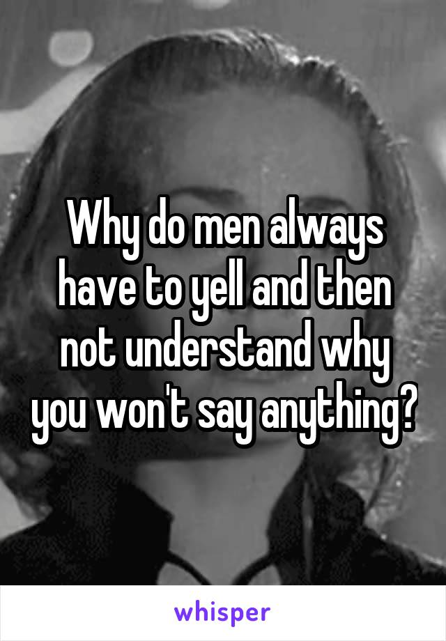 Why do men always have to yell and then not understand why you won't say anything?