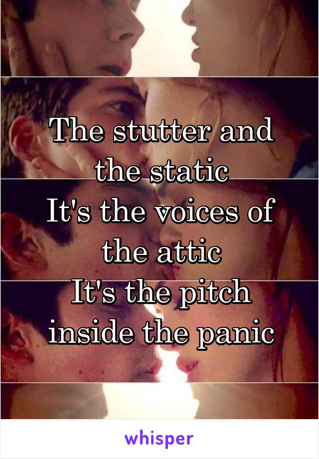 The stutter and the static It's the voices of the attic It's the pitch inside the panic