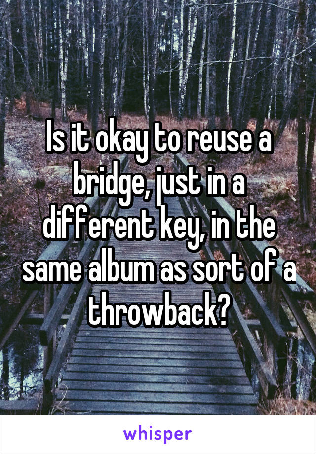 Is it okay to reuse a bridge, just in a different key, in the same album as sort of a throwback?