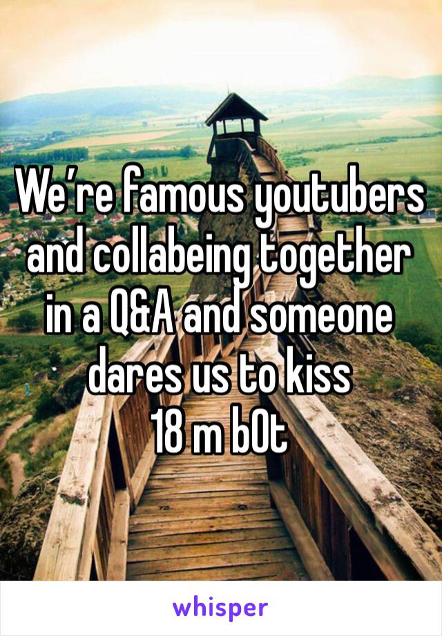 We're famous youtubers and collabeing together in a Q&A and someone dares us to kiss 18 m b0t