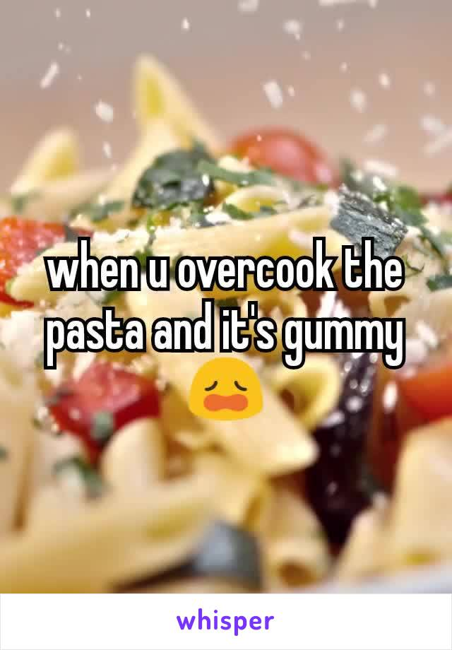 when u overcook the pasta and it's gummy 😩