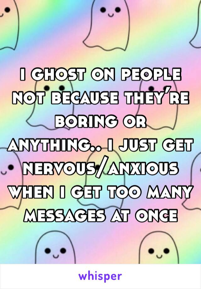 i ghost on people not because they're boring or anything.. i just get nervous/anxious when i get too many messages at once
