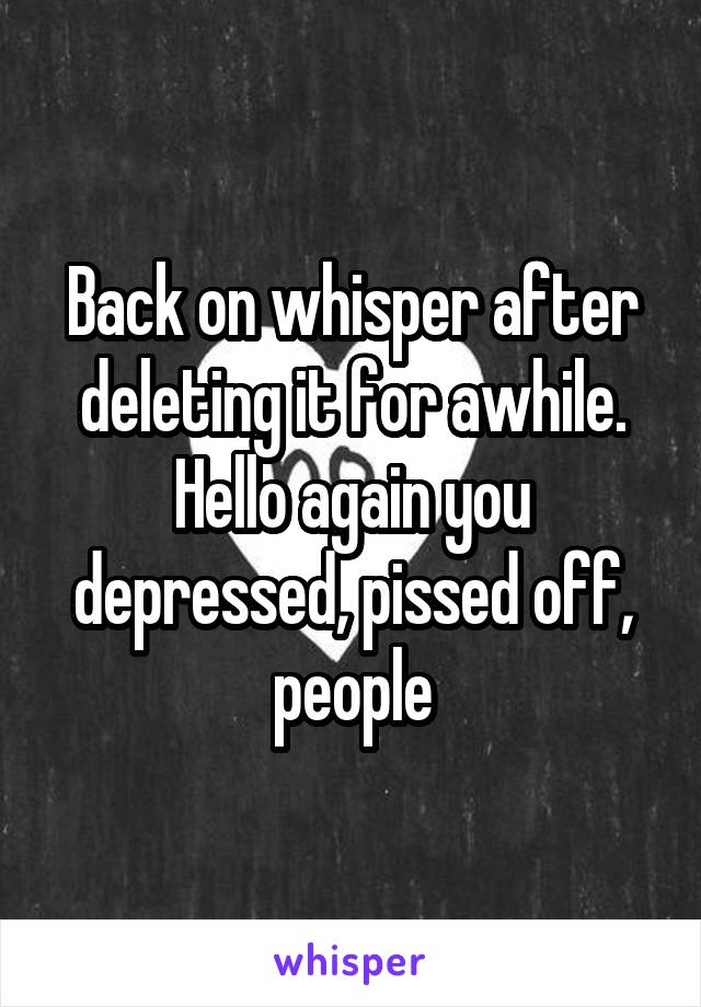 Back on whisper after deleting it for awhile. Hello again you depressed, pissed off, people