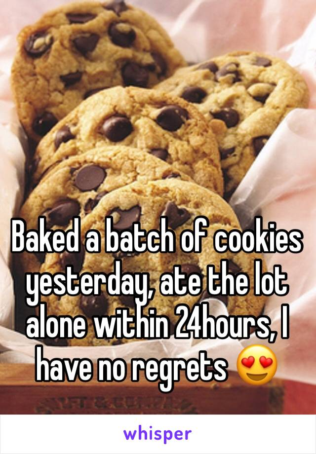 Baked a batch of cookies yesterday, ate the lot alone within 24hours, I have no regrets 😍