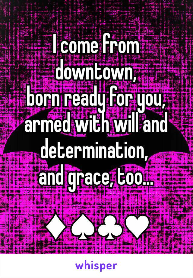 I come from downtown, born ready for you, armed with will and determination,  and grace, too...  ♦♠♣♥