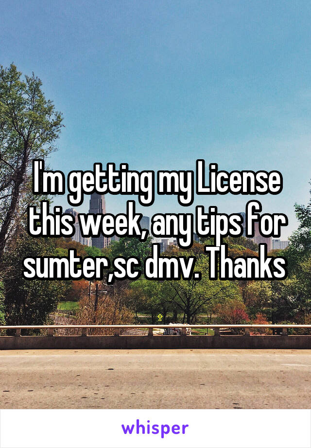 I'm getting my License this week, any tips for sumter,sc dmv. Thanks