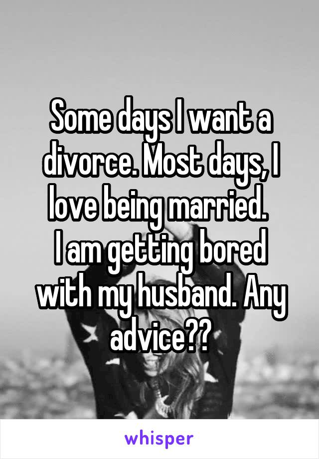 Some days I want a divorce. Most days, I love being married.  I am getting bored with my husband. Any advice??