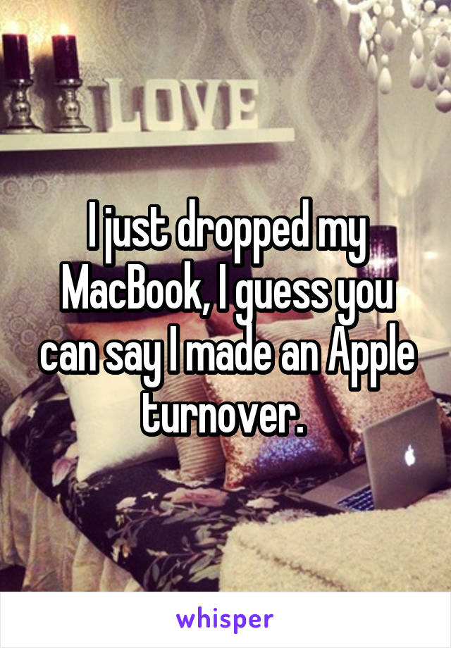 I just dropped my MacBook, I guess you can say I made an Apple turnover.